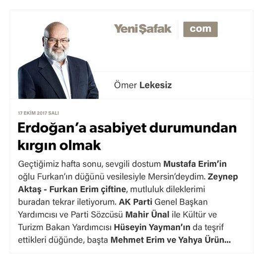 Erdoğan'a asabiyet durumundan kırgın olmak