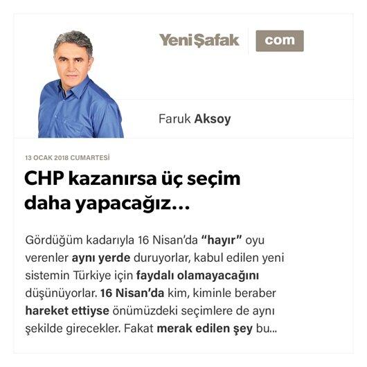 CHP kazanırsa üç seçim daha yapacağız…