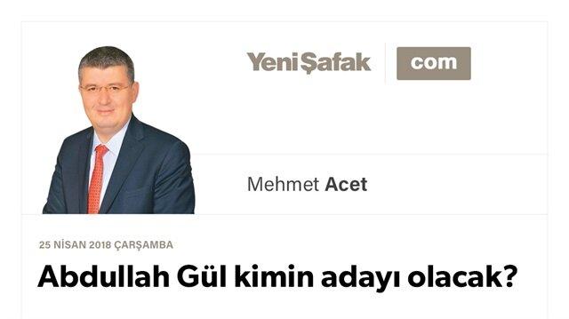 Abdullah Gül kimin adayı olacak?