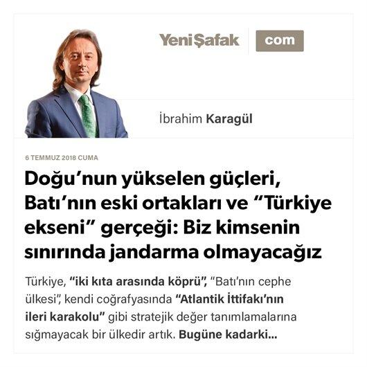 """Doğu'nun yükselen güçleri, Batı'nın eski ortakları ve """"Türkiye ekseni"""" gerçeği: Biz kimsenin sınırında jandarma olmayacağız"""
