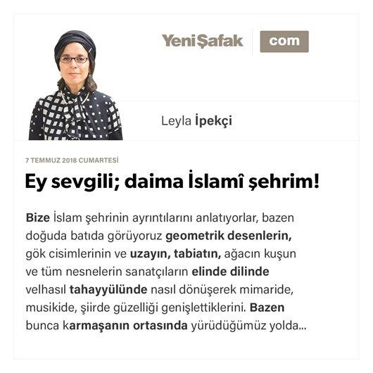 Ey sevgili; daima İslamî şehrim!