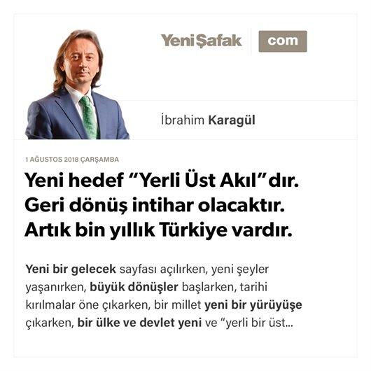 """Yeni hedef """"Yerli Üst Akıl""""dır. Geri dönüş intihar olacaktır. Artık bin yıllık Türkiye vardır"""