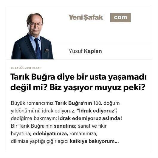 Tarık Buğra diye bir usta yaşamadı değil mi? Biz yaşıyor muyuz peki?