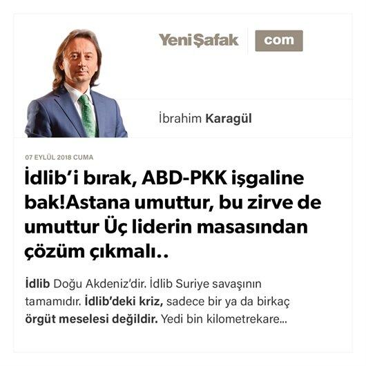 İdlib'i bırak, ABD-PKK işgaline bak! Astana umuttur, bu zirve de umuttur Üç liderin masasından çözüm çıkmalı..