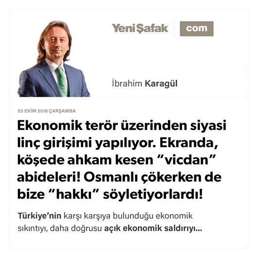 """Ekonomik terör üzerinden siyasi linç girişimi yapılıyor. Ekranda, köşede ahkam kesen """"vicdan"""" abideleri! Osmanlı çökerken de bize """"hakkı"""" söyletiyorlardı!"""