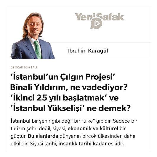* 'İstanbul'un Çılgın Projesi' Binali Yıldırım, ne vadediyor? * 'İkinci 25 yılı başlatmak' ve 'İstanbul Yükselişi' ne demek?
