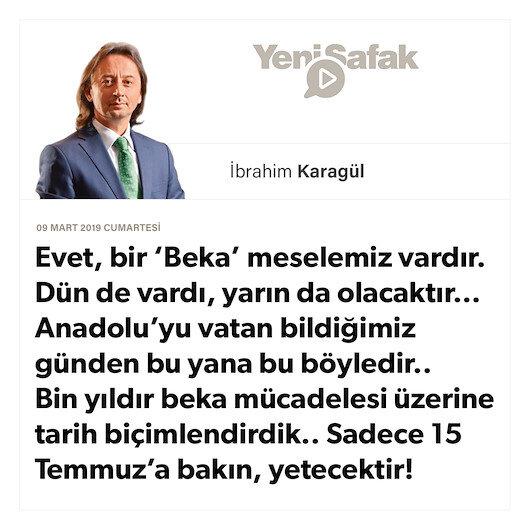 * Evet, bir 'Beka' meselemiz vardır. Dün de vardı, yarın da olacaktır… * Anadolu'yu vatan bildiğimiz günden bu yana bu böyledir.. * Bin yıldır beka mücadelesi üzerine tarih biçimlendirdik.. * Sadece 15 Temmuz'a bakın, yetecektir!