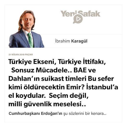 * Türkiye Ekseni, Türkiye İttifakı, Sonsuz Mücadele.. * BAE ve Dahlan'ın suikast timleri Bu sefer kimi öldürecektin Emir? * İstanbul'a el koydular. Seçim değil, milli güvenlik meselesi..