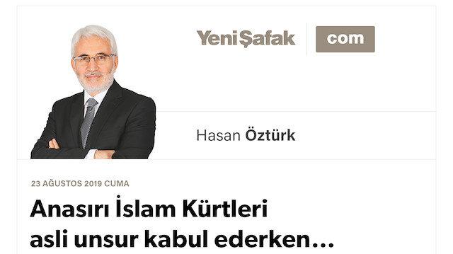 Anasırı İslam Kürtleri asli unsur kabul ederken…