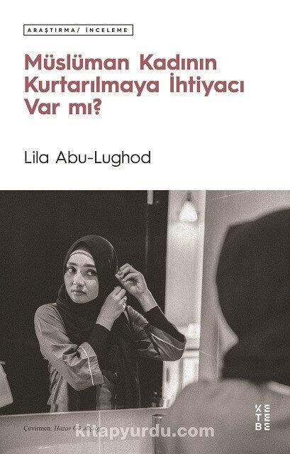 Müslüman Kadının Kurtarılmaya İhtiyacı Var mı Lila Abu-Lughod Çev. Hazar Gümüşsoy Ketebe Yayınları Aralık 2020 344 sayfa
