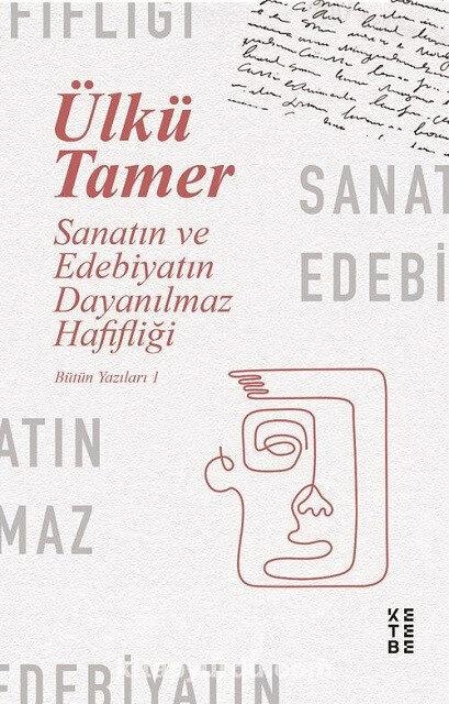 Sanatın ve Edebiyatın Dayanılmaz Hafifliği Ülkü Tamer Haz. Turgay Anar Ketebe Yayınları 2021 412 sayfa